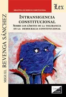 INTRANSIGENCIA CONSTITUCIONAL. SOBRE LOS LÍMITES DE LA TOLERANCIA EN LA DEMOCRAC