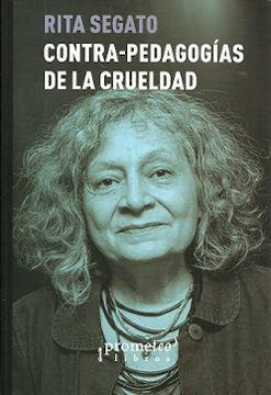 CONTRA-PEDAGOGÍAS DE LA CRUELDAD / RITA SEGATO.
